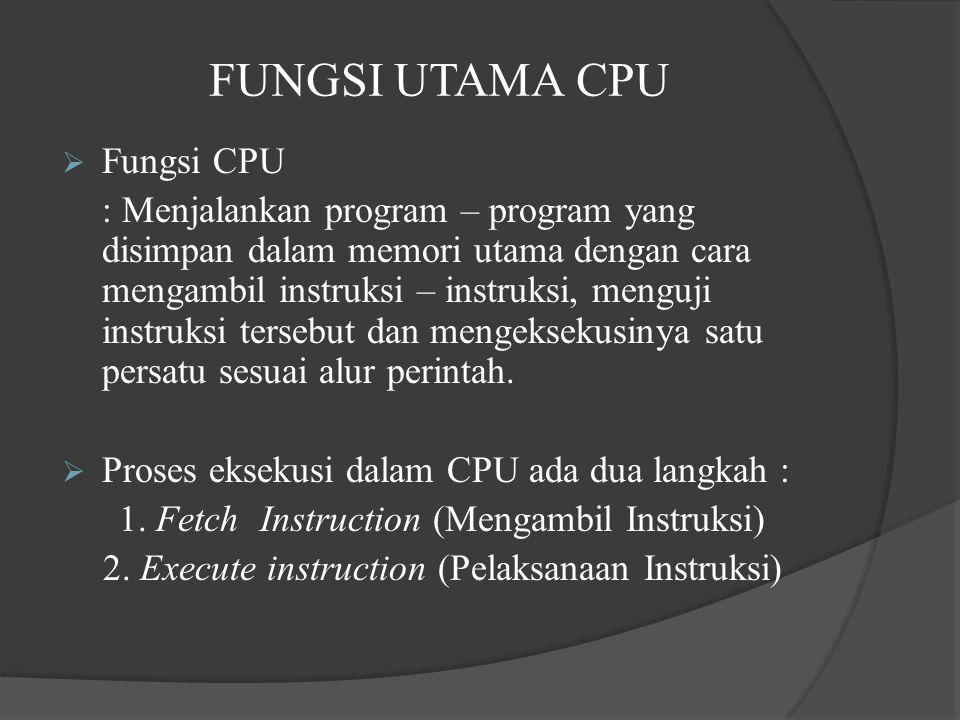 FUNGSI UTAMA CPU  Fungsi CPU : Menjalankan program – program yang disimpan dalam memori utama dengan cara mengambil instruksi – instruksi, menguji in