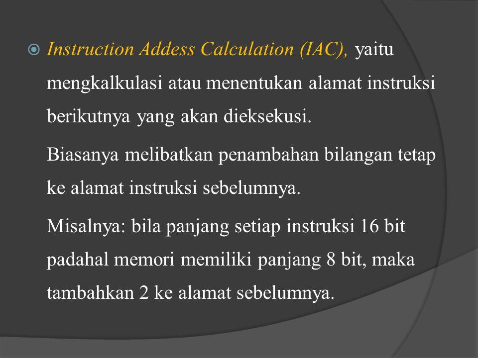  Instruction Addess Calculation (IAC), yaitu mengkalkulasi atau menentukan alamat instruksi berikutnya yang akan dieksekusi. Biasanya melibatkan pena