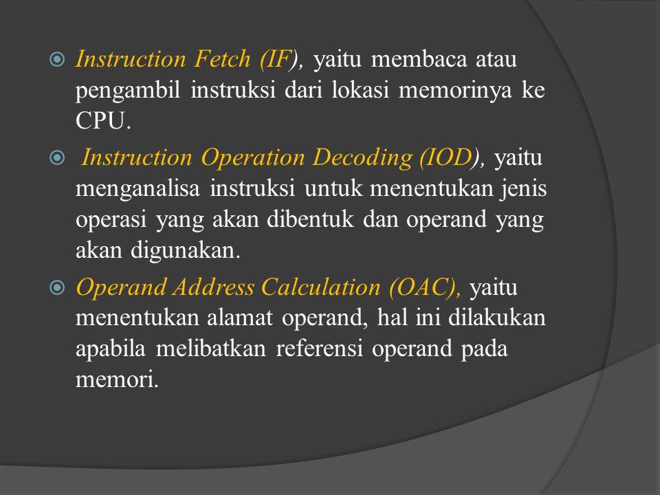  Instruction Fetch (IF), yaitu membaca atau pengambil instruksi dari lokasi memorinya ke CPU.  Instruction Operation Decoding (IOD), yaitu menganali