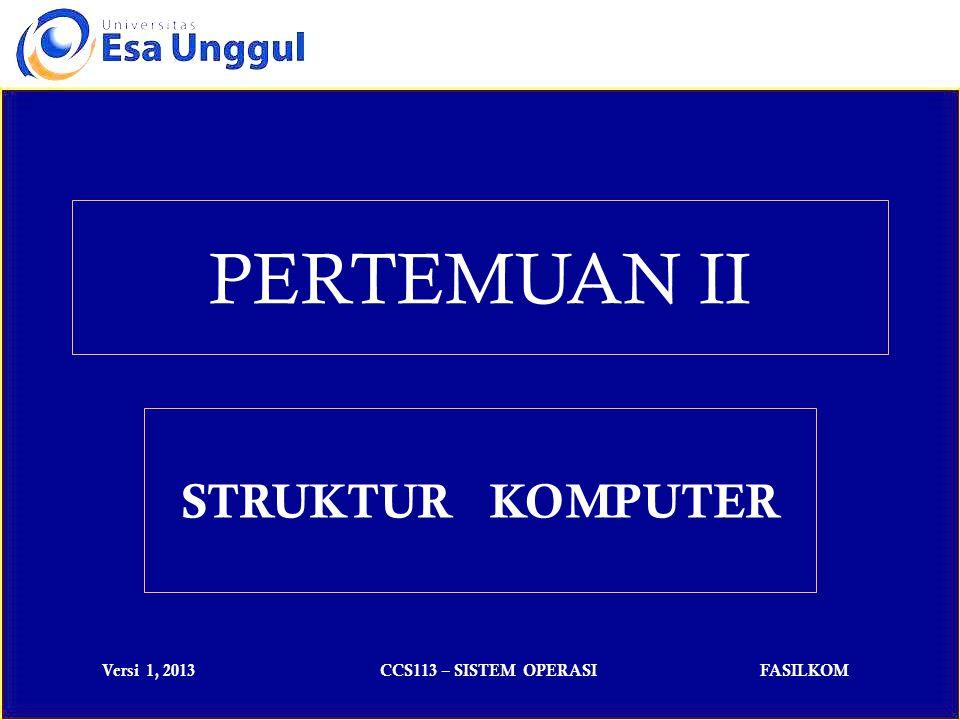 Versi 1, 2013CCS113 – SISTEM OPERASIFASILKOM PERTEMUAN II STRUKTUR KOMPUTER
