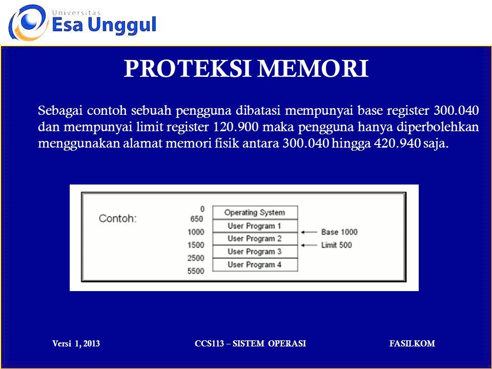 Versi 1, 2013CCS113 – SISTEM OPERASIFASILKOM PROTEKSI MEMORI Sebagai contoh sebuah pengguna dibatasi mempunyai base register 300.040 dan mempunyai limit register 120.900 maka pengguna hanya diperbolehkan menggunakan alamat memori fisik antara 300.040 hingga 420.940 saja.