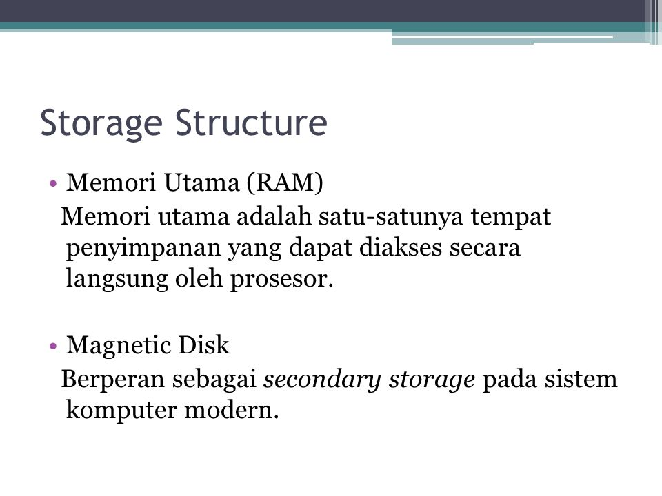 Storage Structure Memori Utama (RAM) Memori utama adalah satu-satunya tempat penyimpanan yang dapat diakses secara langsung oleh prosesor.