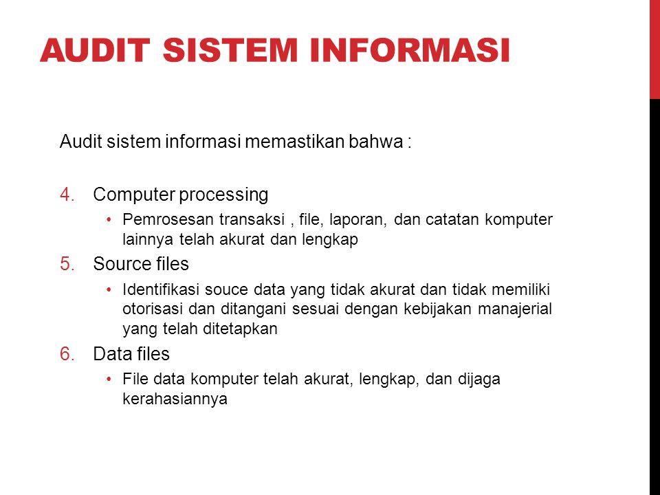 AUDIT SISTEM INFORMASI Audit sistem informasi memastikan bahwa : 4.Computer processing Pemrosesan transaksi, file, laporan, dan catatan komputer lainn