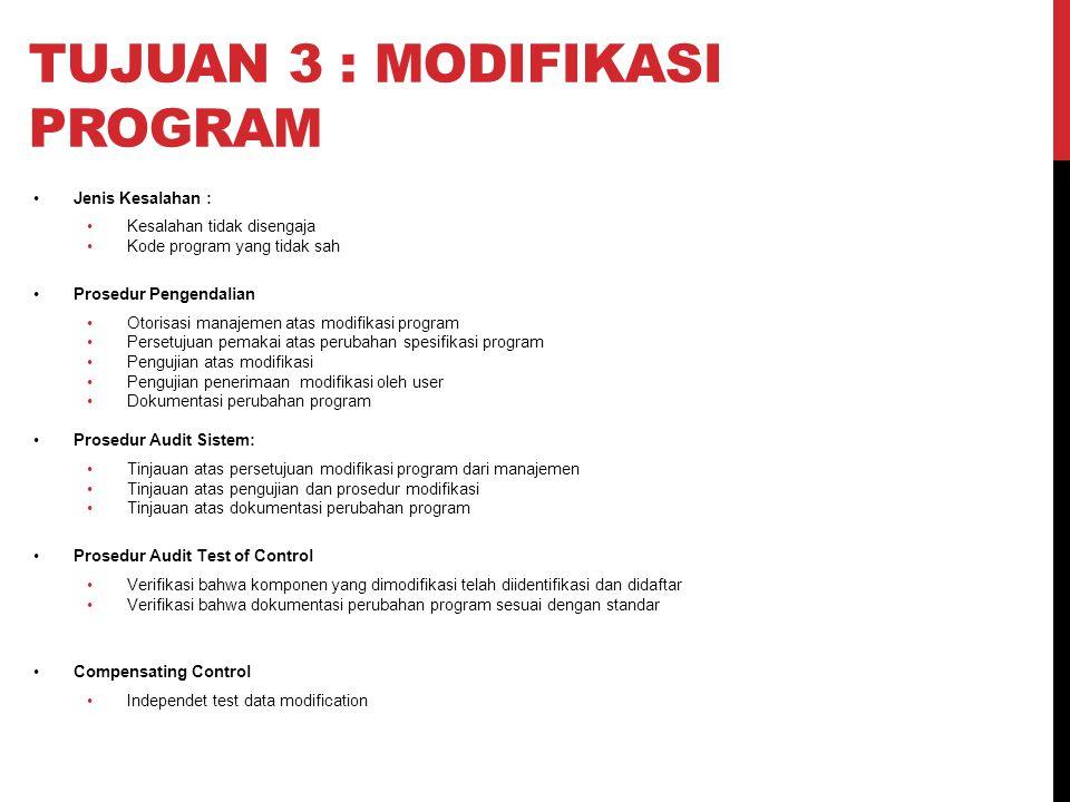 TUJUAN 3 : MODIFIKASI PROGRAM Jenis Kesalahan : Kesalahan tidak disengaja Kode program yang tidak sah Prosedur Pengendalian Otorisasi manajemen atas m