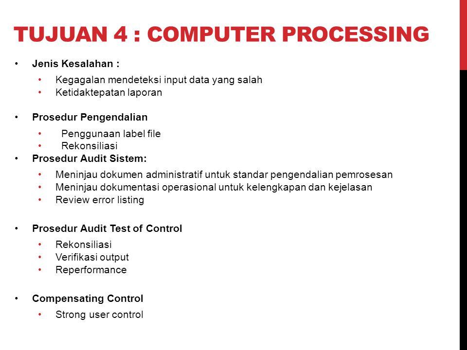 TUJUAN 4 : COMPUTER PROCESSING Jenis Kesalahan : Kegagalan mendeteksi input data yang salah Ketidaktepatan laporan Prosedur Pengendalian Penggunaan la