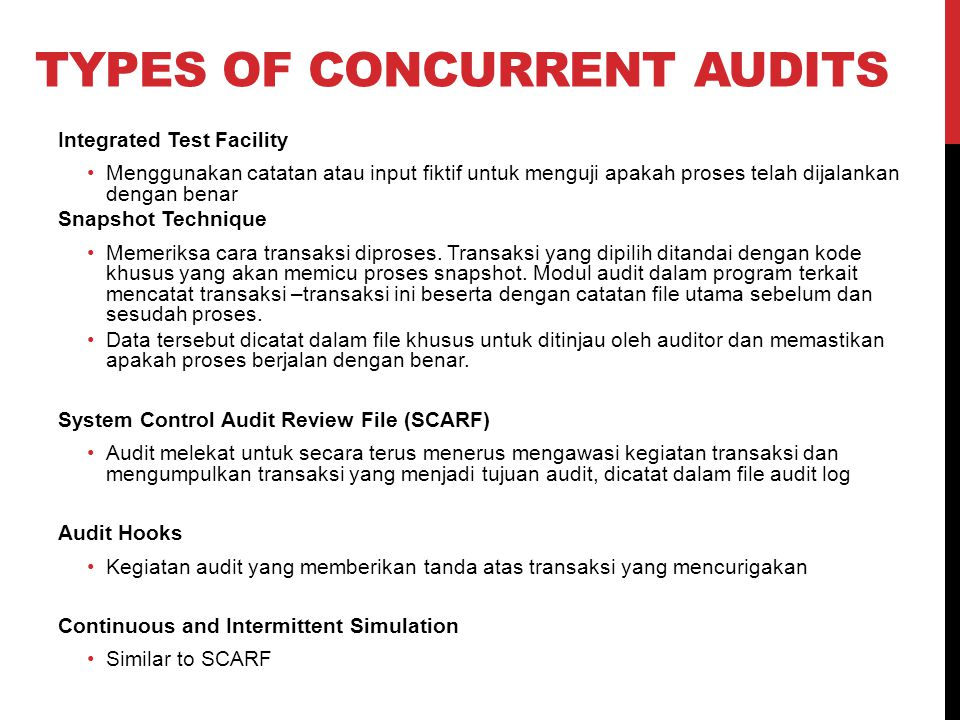 TYPES OF CONCURRENT AUDITS Integrated Test Facility Menggunakan catatan atau input fiktif untuk menguji apakah proses telah dijalankan dengan benar Snapshot Technique Memeriksa cara transaksi diproses.