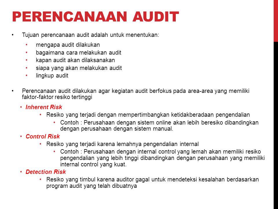 PERENCANAAN AUDIT Tujuan perencanaan audit adalah untuk menentukan: mengapa audit dilakukan bagaimana cara melakukan audit kapan audit akan dilaksanakan siapa yang akan melakukan audit lingkup audit Perencanaan audit dilakukan agar kegiatan audit berfokus pada area-area yang memiliki faktor-faktor resiko tertinggi Inherent Risk Resiko yang terjadi dengan mempertimbangkan ketidakberadaan pengendalian Contoh : Perusahaan dengan sistem online akan lebih beresiko dibandingkan dengan perusahaan dengan sistem manual.