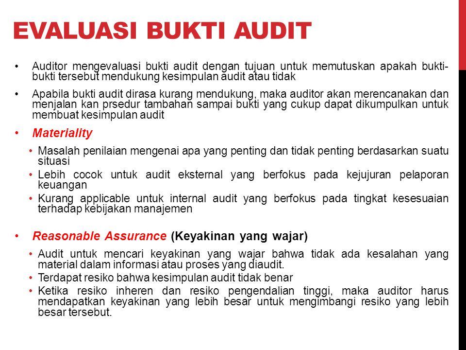 EVALUASI BUKTI AUDIT Auditor mengevaluasi bukti audit dengan tujuan untuk memutuskan apakah bukti- bukti tersebut mendukung kesimpulan audit atau tidak Apabila bukti audit dirasa kurang mendukung, maka auditor akan merencanakan dan menjalan kan prsedur tambahan sampai bukti yang cukup dapat dikumpulkan untuk membuat kesimpulan audit Materiality Masalah penilaian mengenai apa yang penting dan tidak penting berdasarkan suatu situasi Lebih cocok untuk audit eksternal yang berfokus pada kejujuran pelaporan keuangan Kurang applicable untuk internal audit yang berfokus pada tingkat kesesuaian terhadap kebijakan manajemen Reasonable Assurance (Keyakinan yang wajar) Audit untuk mencari keyakinan yang wajar bahwa tidak ada kesalahan yang material dalam informasi atau proses yang diaudit.