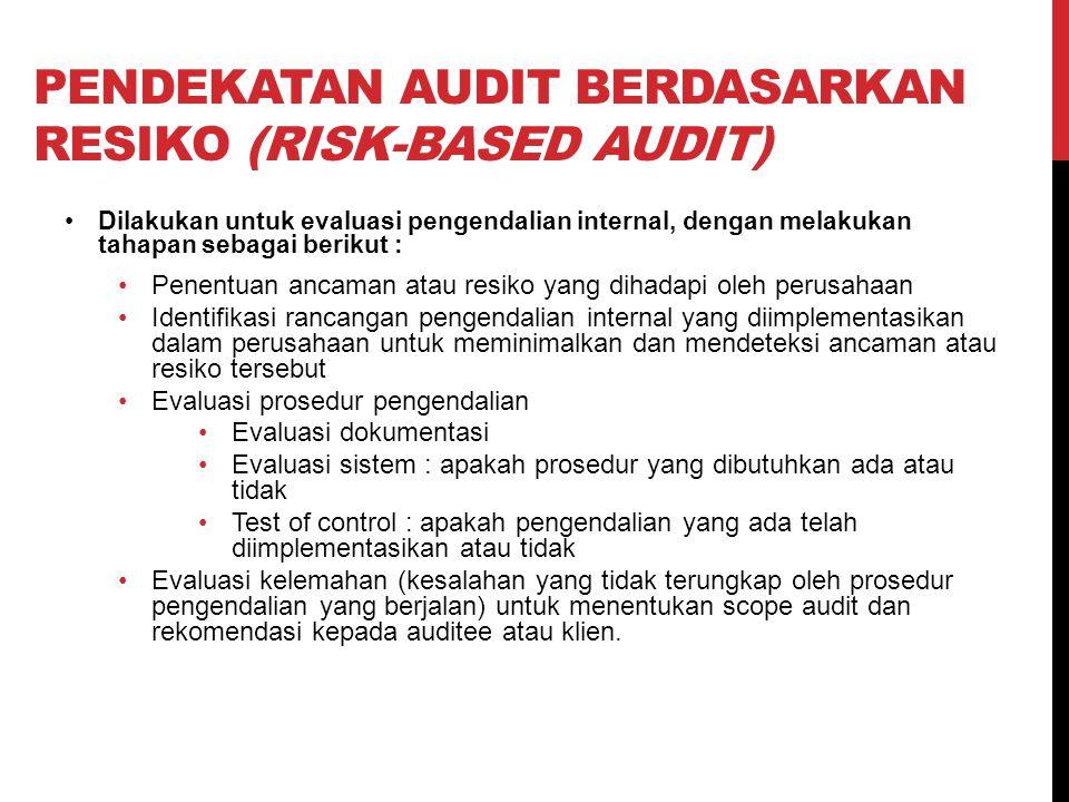 PENDEKATAN AUDIT BERDASARKAN RESIKO (RISK-BASED AUDIT) Dilakukan untuk evaluasi pengendalian internal, dengan melakukan tahapan sebagai berikut : Penentuan ancaman atau resiko yang dihadapi oleh perusahaan Identifikasi rancangan pengendalian internal yang diimplementasikan dalam perusahaan untuk meminimalkan dan mendeteksi ancaman atau resiko tersebut Evaluasi prosedur pengendalian Evaluasi dokumentasi Evaluasi sistem : apakah prosedur yang dibutuhkan ada atau tidak Test of control : apakah pengendalian yang ada telah diimplementasikan atau tidak Evaluasi kelemahan (kesalahan yang tidak terungkap oleh prosedur pengendalian yang berjalan) untuk menentukan scope audit dan rekomendasi kepada auditee atau klien.