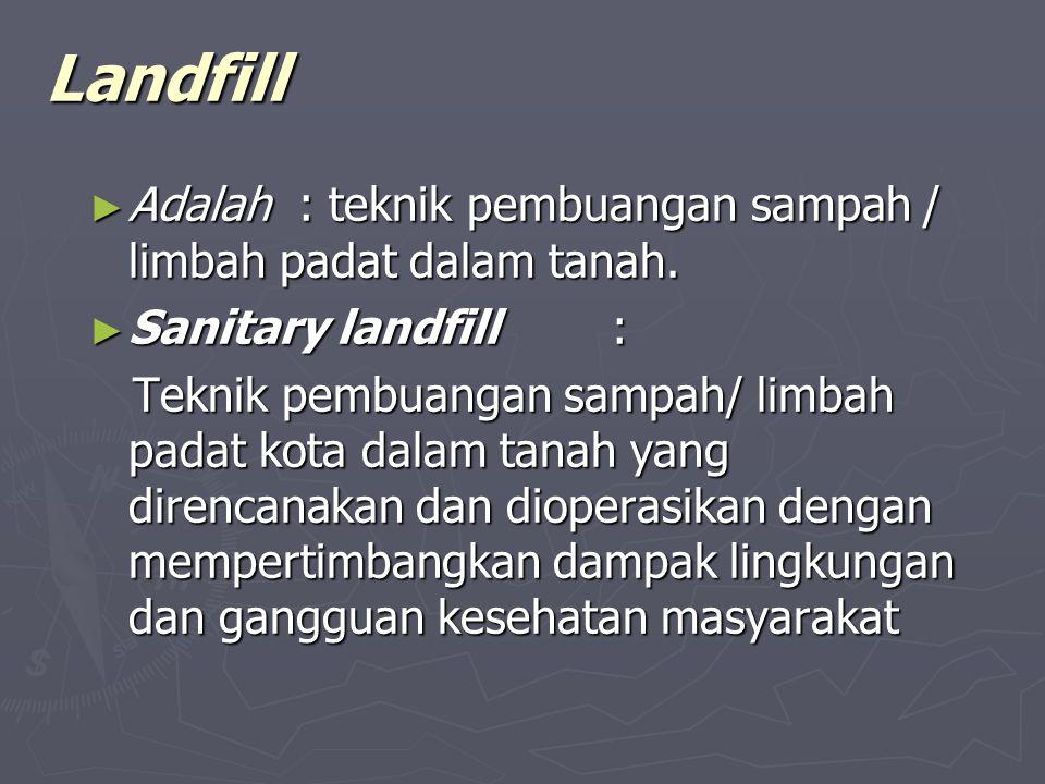 Landfill ► Adalah : teknik pembuangan sampah / limbah padat dalam tanah.