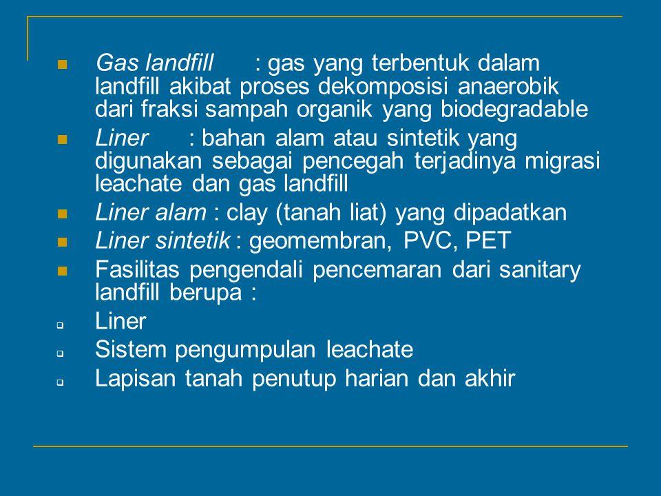 Gas landfill: gas yang terbentuk dalam landfill akibat proses dekomposisi anaerobik dari fraksi sampah organik yang biodegradable Liner : bahan alam atau sintetik yang digunakan sebagai pencegah terjadinya migrasi leachate dan gas landfill Liner alam : clay (tanah liat) yang dipadatkan Liner sintetik : geomembran, PVC, PET Fasilitas pengendali pencemaran dari sanitary landfill berupa :  Liner  Sistem pengumpulan leachate  Lapisan tanah penutup harian dan akhir
