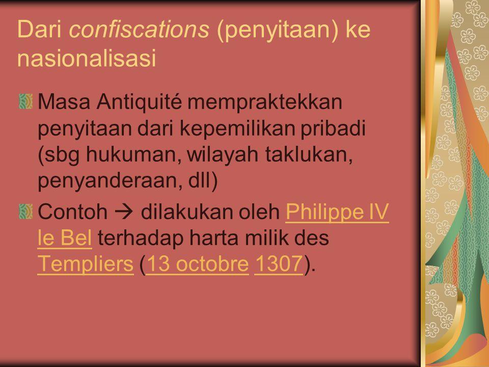 Dari confiscations (penyitaan) ke nasionalisasi Masa Antiquité mempraktekkan penyitaan dari kepemilikan pribadi (sbg hukuman, wilayah taklukan, penyanderaan, dll) Contoh  dilakukan oleh Philippe IV le Bel terhadap harta milik des Templiers (13 octobre 1307).Philippe IV le Bel Templiers13 octobre1307