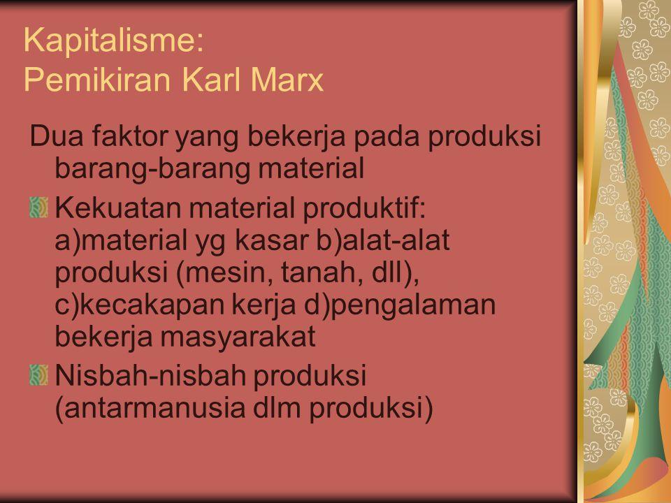 Kapitalisme: Pemikiran Karl Marx Dua faktor yang bekerja pada produksi barang-barang material Kekuatan material produktif: a)material yg kasar b)alat-alat produksi (mesin, tanah, dll), c)kecakapan kerja d)pengalaman bekerja masyarakat Nisbah-nisbah produksi (antarmanusia dlm produksi)