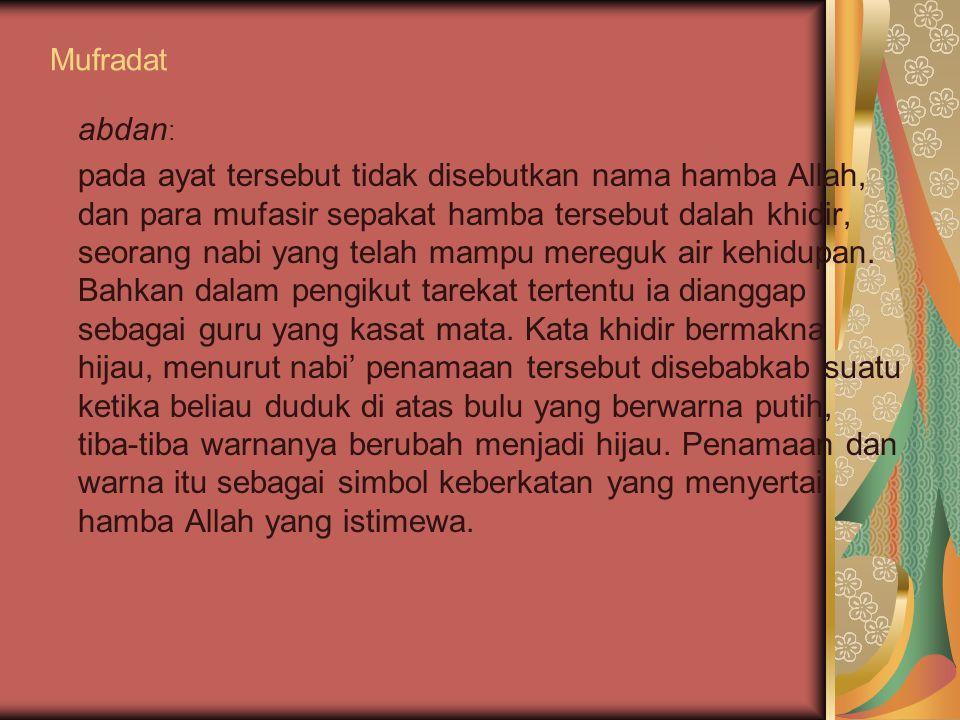 Mufradat abdan : pada ayat tersebut tidak disebutkan nama hamba Allah, dan para mufasir sepakat hamba tersebut dalah khidir, seorang nabi yang telah m