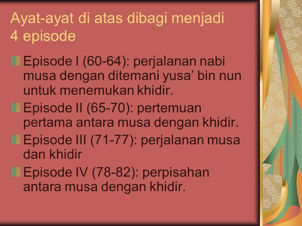 Ayat-ayat di atas dibagi menjadi 4 episode Episode I (60-64): perjalanan nabi musa dengan ditemani yusa' bin nun untuk menemukan khidir. Episode II (6