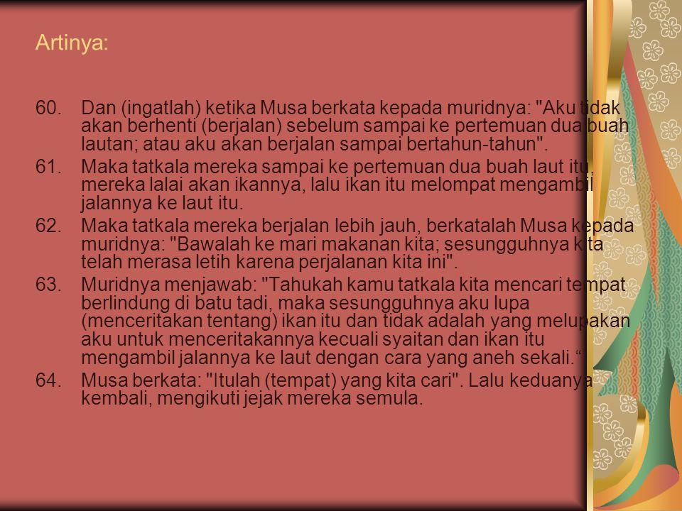 Asbabun nuzul (al-kahfi: 60-62) Ayat ini turun berkaitan dengan teguran Allah kepada Rasulullah karena kesedianya terhadap sikap pemuda-pemuda quraish dan sebagai peringatan agar apabila berjanji hendaknya selalu mengucapkan insyaallah.