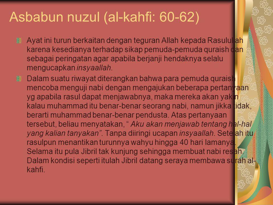 Asbabun nuzul (al-kahfi: 60-62) Ayat ini turun berkaitan dengan teguran Allah kepada Rasulullah karena kesedianya terhadap sikap pemuda-pemuda quraish