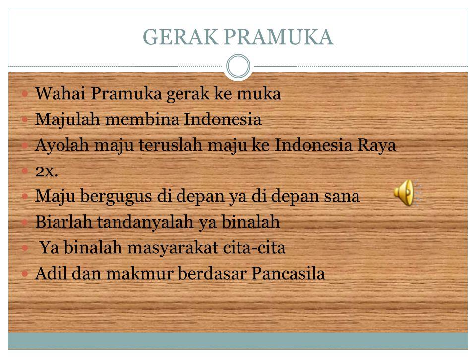 GERAK PRAMUKA Wahai Pramuka gerak ke muka Majulah membina Indonesia Ayolah maju teruslah maju ke Indonesia Raya 2x. Maju bergugus di depan ya di depan