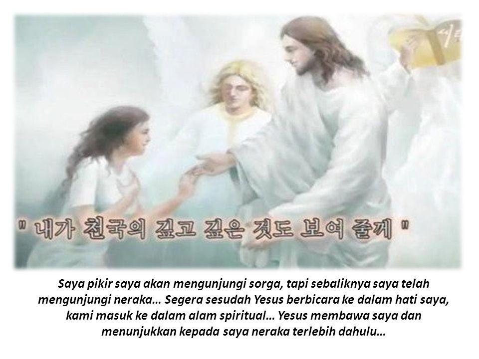 Saya pikir saya akan mengunjungi sorga, tapi sebaliknya saya telah mengunjungi neraka… Segera sesudah Yesus berbicara ke dalam hati saya, kami masuk ke dalam alam spiritual… Yesus membawa saya dan menunjukkan kepada saya neraka terlebih dahulu…