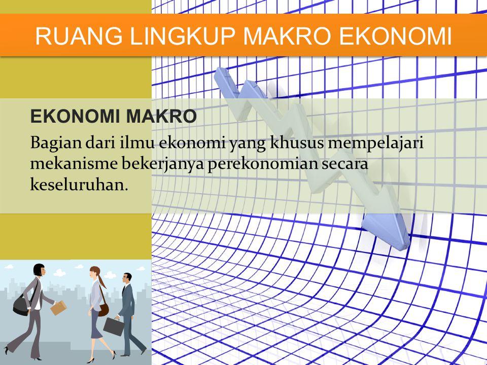 EKONOMI MAKRO Bagian dari ilmu ekonomi yang khusus mempelajari mekanisme bekerjanya perekonomian secara keseluruhan. RUANG LINGKUP MAKRO EKONOMI