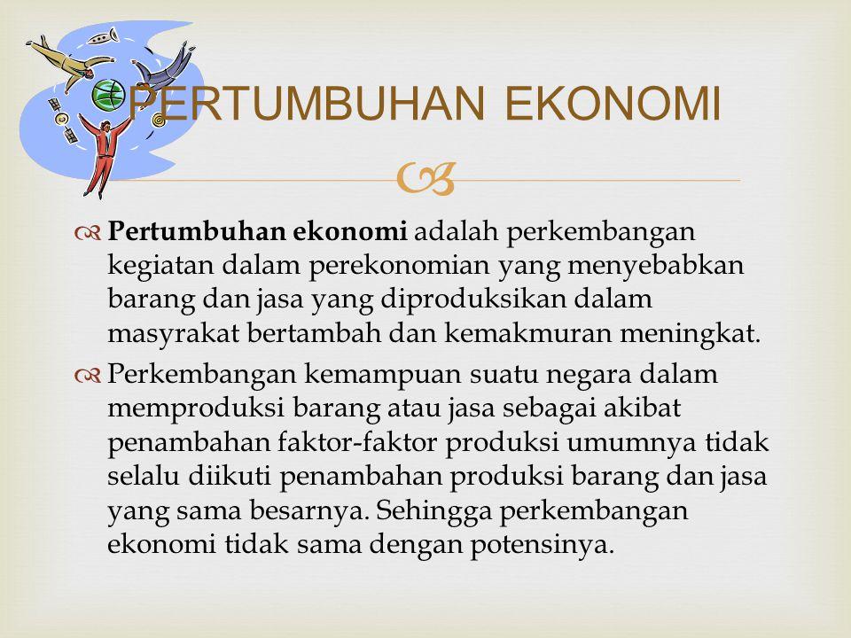   Pertumbuhan ekonomi adalah perkembangan kegiatan dalam perekonomian yang menyebabkan barang dan jasa yang diproduksikan dalam masyrakat bertambah