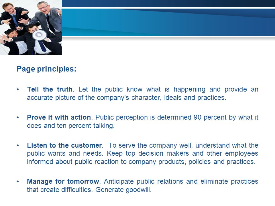 Page principles: Tell the truth. Let the public know what is happening and provide an accurate picture of the company's character, ideals and practice
