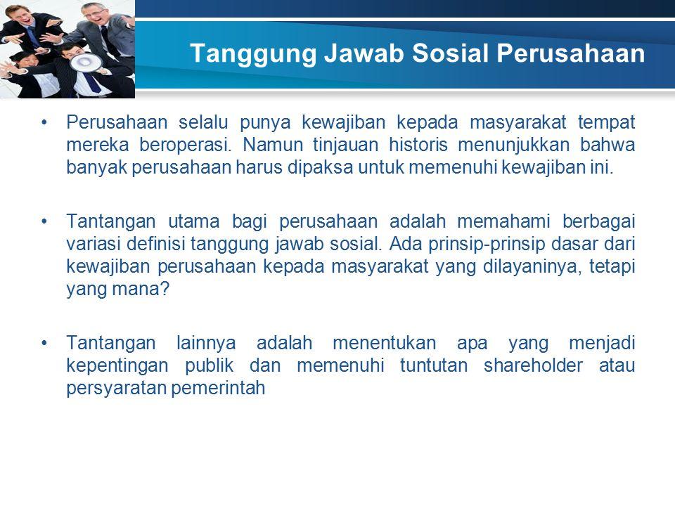 Tanggung Jawab Sosial Perusahaan Perusahaan selalu punya kewajiban kepada masyarakat tempat mereka beroperasi. Namun tinjauan historis menunjukkan bah