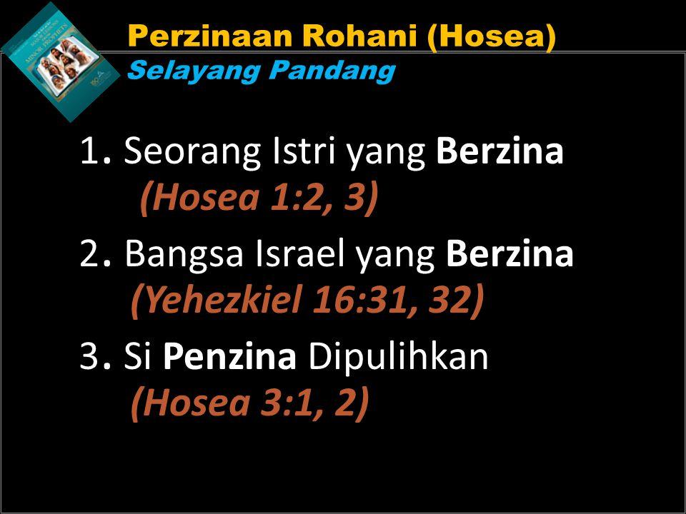 Perzinaan Rohani (Hosea) Selayang Pandang 1. Seorang Istri yang Berzina (Hosea 1:2, 3) 2. Bangsa Israel yang Berzina (Yehezkiel 16:31, 32) 3. Si Penzi