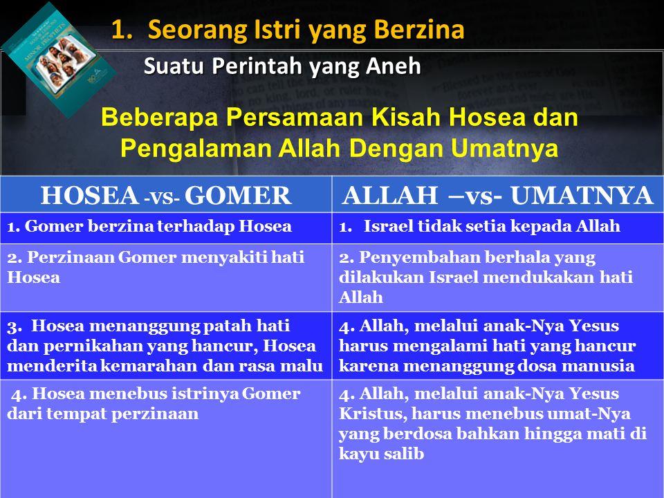 1. Seorang Istri yang Berzina Suatu Perintah yang Aneh Beberapa Persamaan Kisah Hosea dan Pengalaman Allah Dengan Umatnya HOSEA -VS- GOMERALLAH –vs- U