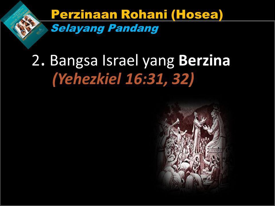 Perzinaan Rohani (Hosea) Selayang Pandang 2. Bangsa Israel yang Berzina (Yehezkiel 16:31, 32)