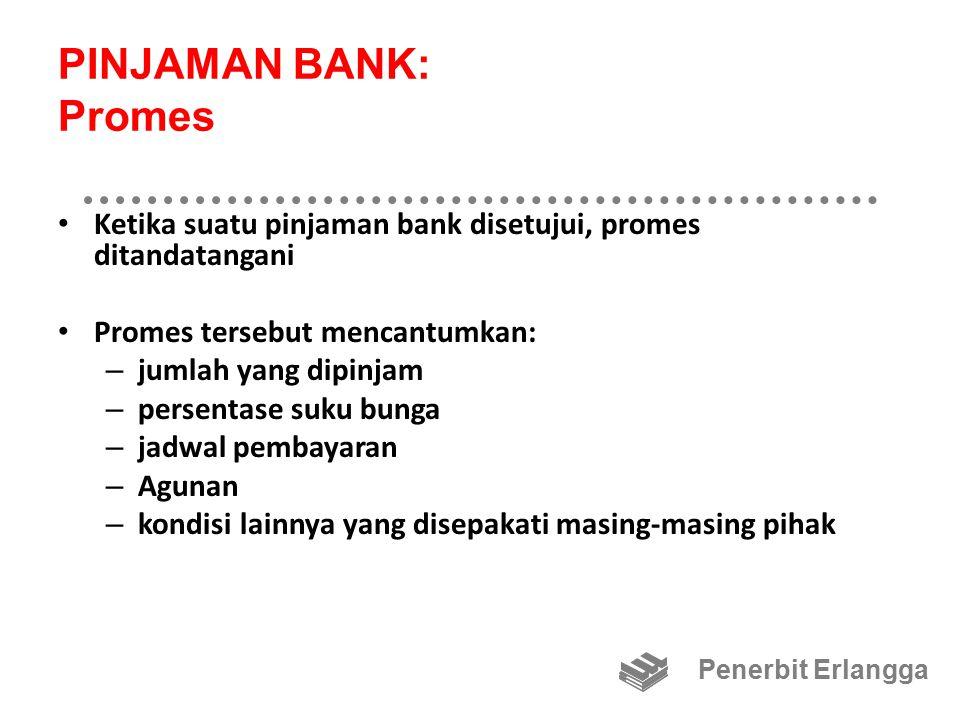 PINJAMAN BANK: Promes Ketika suatu pinjaman bank disetujui, promes ditandatangani Promes tersebut mencantumkan: – jumlah yang dipinjam – persentase suku bunga – jadwal pembayaran – Agunan – kondisi lainnya yang disepakati masing-masing pihak Penerbit Erlangga