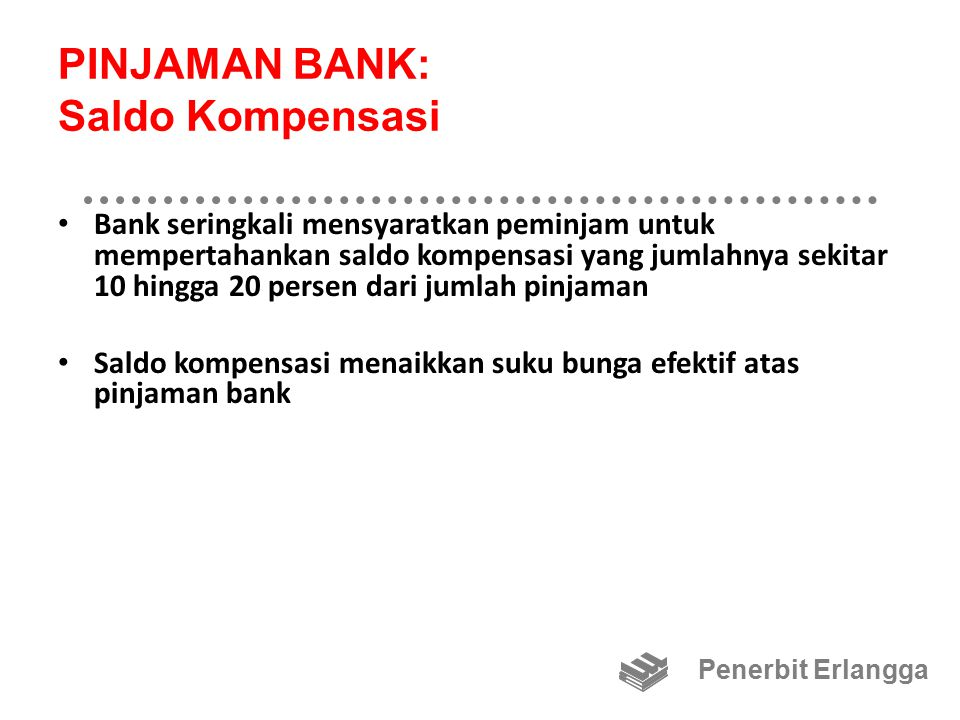 PINJAMAN BANK: Saldo Kompensasi Bank seringkali mensyaratkan peminjam untuk mempertahankan saldo kompensasi yang jumlahnya sekitar 10 hingga 20 persen dari jumlah pinjaman Saldo kompensasi menaikkan suku bunga efektif atas pinjaman bank Penerbit Erlangga