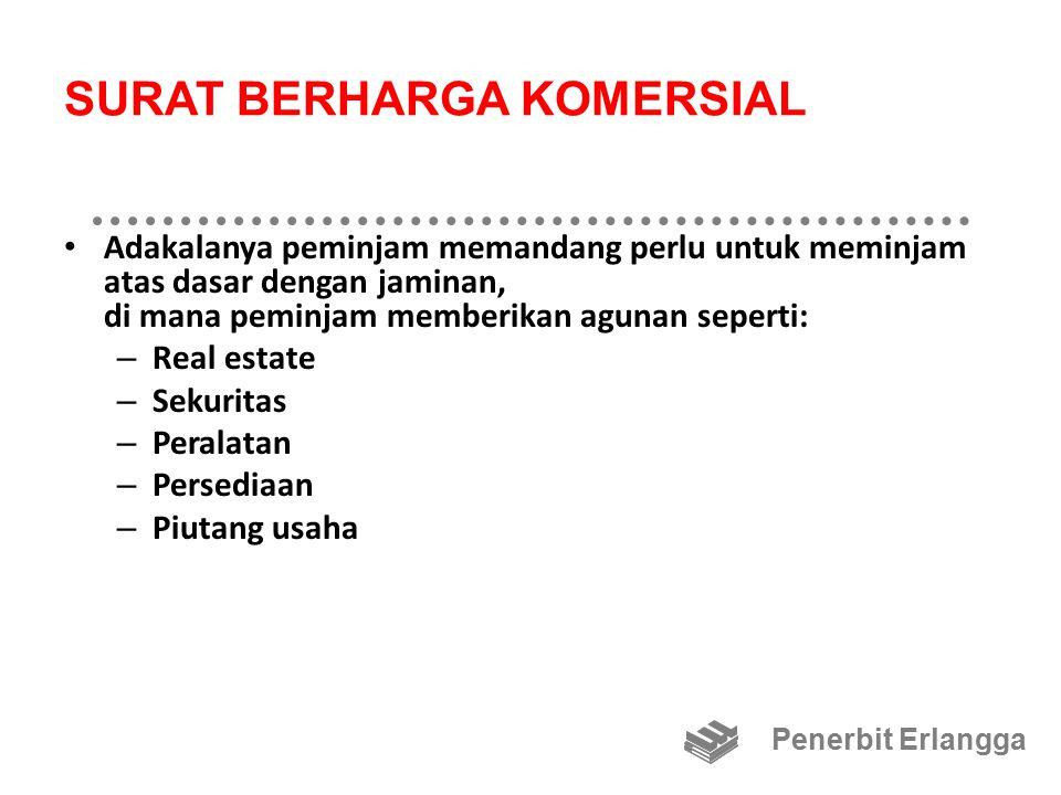 SURAT BERHARGA KOMERSIAL Adakalanya peminjam memandang perlu untuk meminjam atas dasar dengan jaminan, di mana peminjam memberikan agunan seperti: – Real estate – Sekuritas – Peralatan – Persediaan – Piutang usaha Penerbit Erlangga