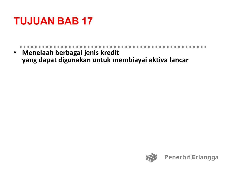TUJUAN BAB 17 Menelaah berbagai jenis kredit yang dapat digunakan untuk membiayai aktiva lancar Penerbit Erlangga