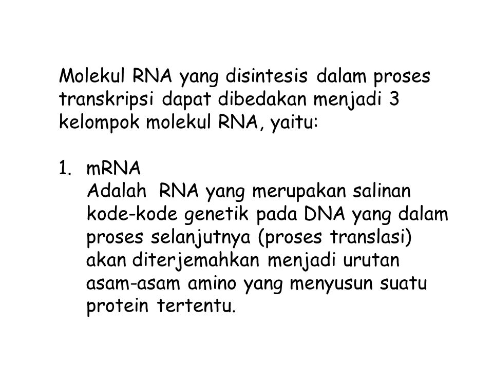 Molekul RNA yang disintesis dalam proses transkripsi dapat dibedakan menjadi 3 kelompok molekul RNA, yaitu: 1.mRNA Adalah RNA yang merupakan salinan kode-kode genetik pada DNA yang dalam proses selanjutnya (proses translasi) akan diterjemahkan menjadi urutan asam-asam amino yang menyusun suatu protein tertentu.