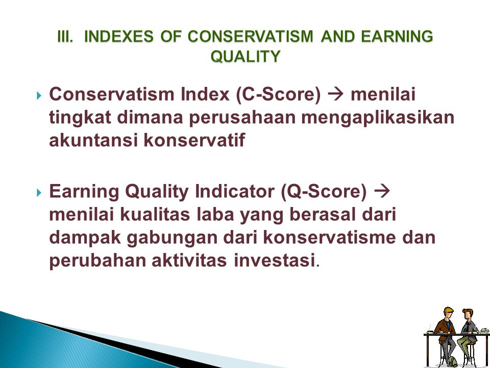  Conservatism Index (C-Score)  menilai tingkat dimana perusahaan mengaplikasikan akuntansi konservatif  Earning Quality Indicator (Q-Score)  menil