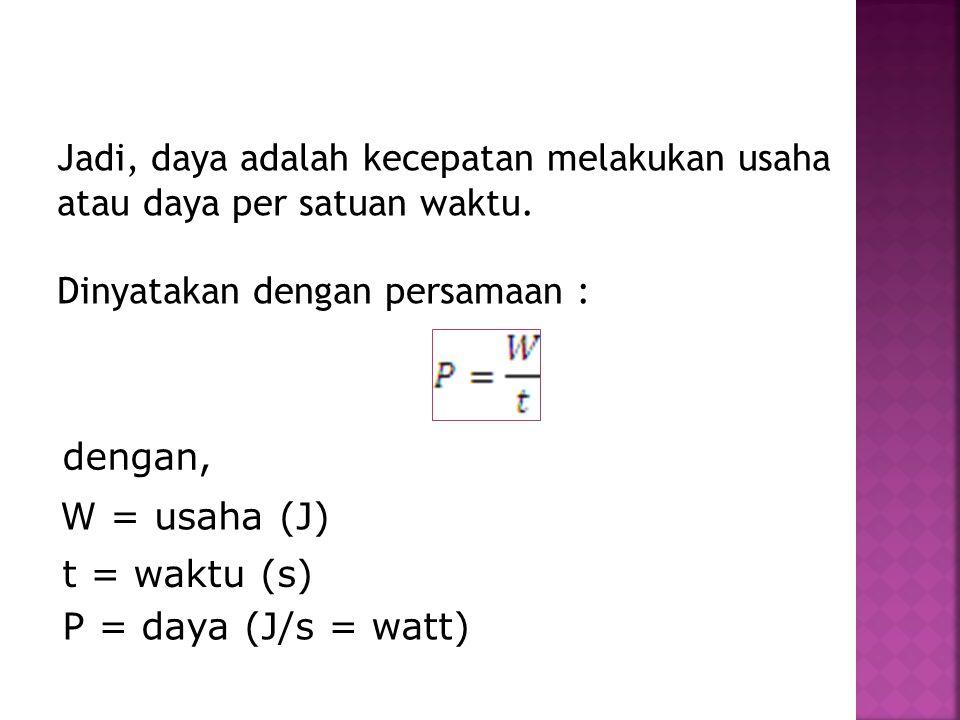 Jadi, daya adalah kecepatan melakukan usaha atau daya per satuan waktu. Dinyatakan dengan persamaan : dengan, P = daya (J/s = watt) t = waktu (s) W =