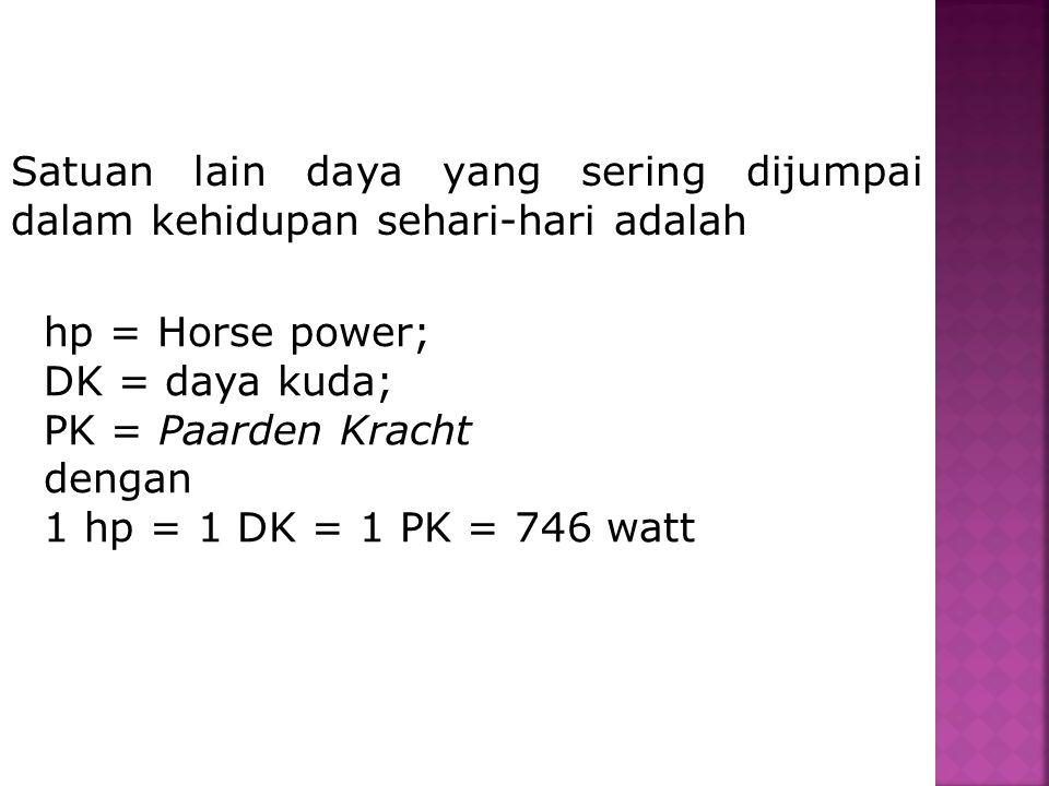 Satuan lain daya yang sering dijumpai dalam kehidupan sehari-hari adalah hp = Horse power; DK = daya kuda; PK = Paarden Kracht dengan 1 hp = 1 DK = 1