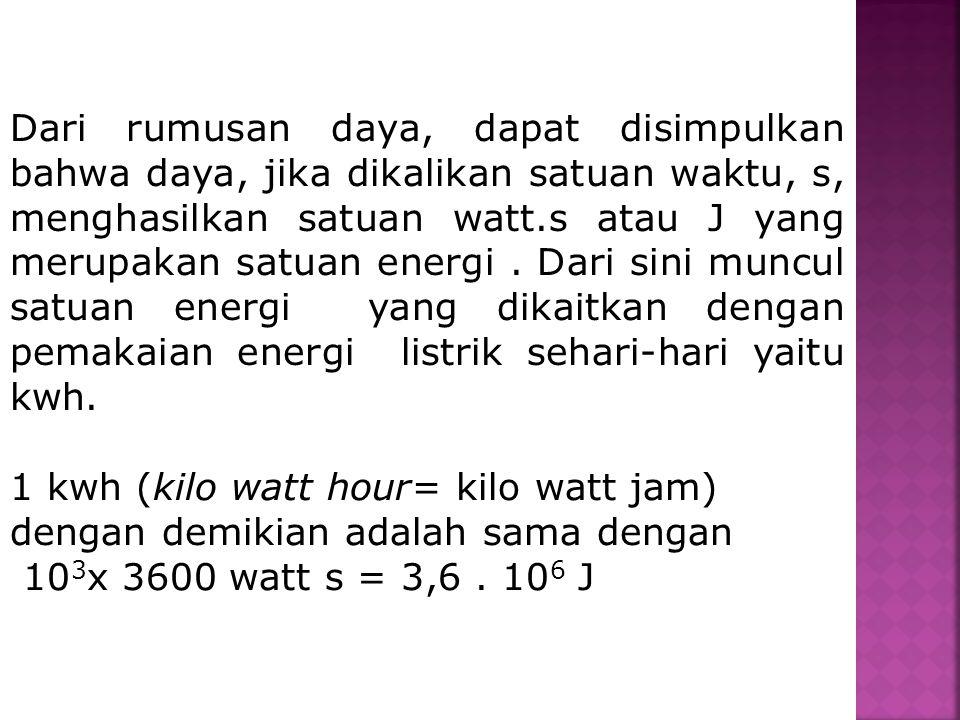 Dari rumusan daya, dapat disimpulkan bahwa daya, jika dikalikan satuan waktu, s, menghasilkan satuan watt.s atau J yang merupakan satuan energi. Dari