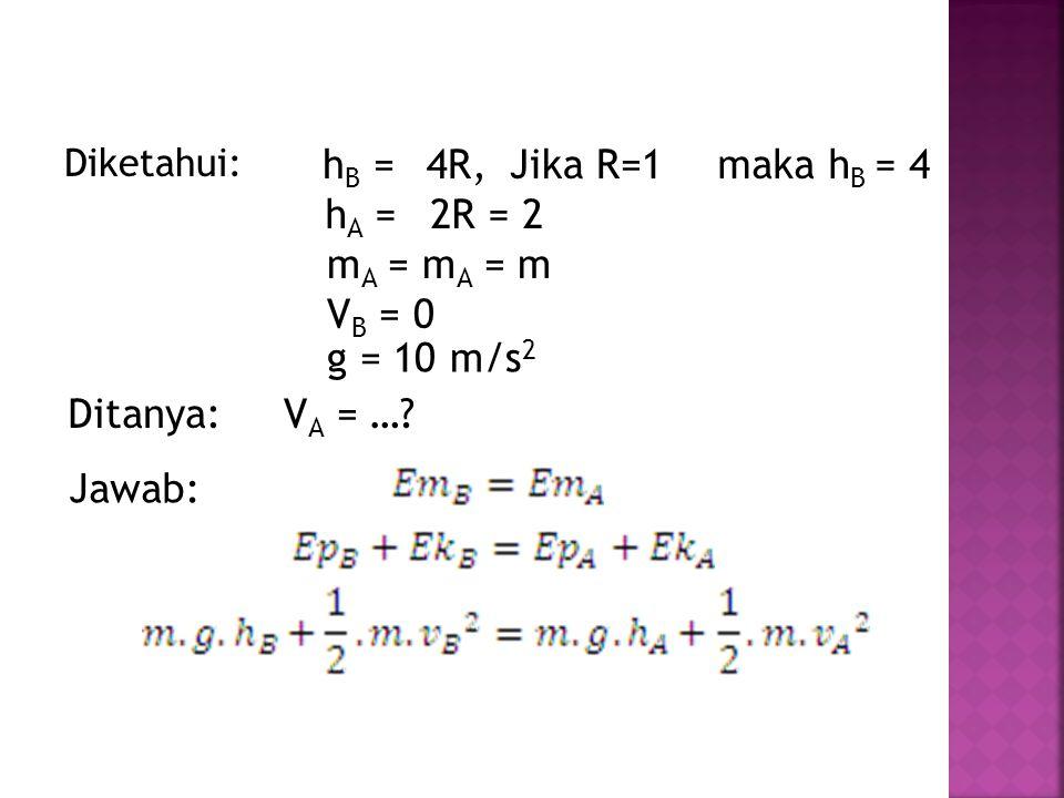 Diketahui: h B =4R, hA =hA = 2R = 2 Ditanya: Jawab: V A = …? Jika R=1maka h B = 4 m A = m A = m V B = 0 g = 10 m/s 2