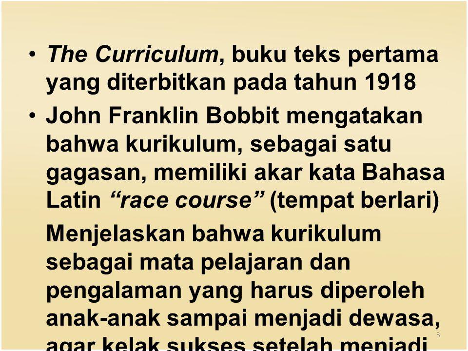The Curriculum, buku teks pertama yang diterbitkan pada tahun 1918 John Franklin Bobbit mengatakan bahwa kurikulum, sebagai satu gagasan, memiliki akar kata Bahasa Latin race course (tempat berlari) Menjelaskan bahwa kurikulum sebagai mata pelajaran dan pengalaman yang harus diperoleh anak-anak sampai menjadi dewasa, agar kelak sukses setelah menjadi dewasa.