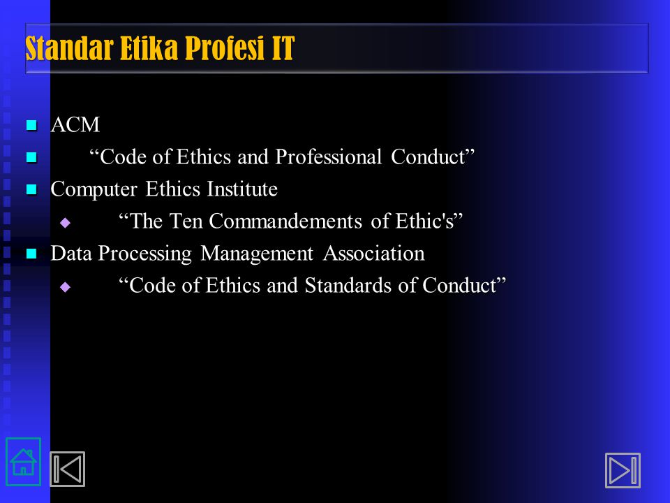 Standar Etika Profesi IT ACM ACM Code of Ethics and Professional Conduct Code of Ethics and Professional Conduct Computer Ethics Institute Computer Ethics Institute  The Ten Commandements of Ethic s Data Processing Management Association Data Processing Management Association  Code of Ethics and Standards of Conduct