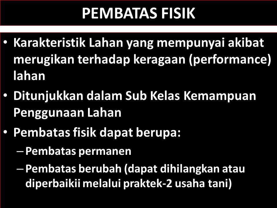 PEMBATAS FISIK Karakteristik Lahan yang mempunyai akibat merugikan terhadap keragaan (performance) lahan Ditunjukkan dalam Sub Kelas Kemampuan Penggun