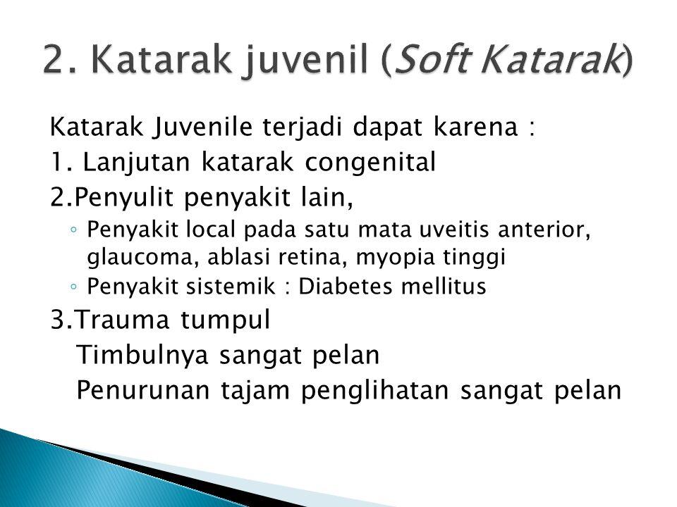 Katarak Juvenile terjadi dapat karena : 1. Lanjutan katarak congenital 2.Penyulit penyakit lain, ◦ Penyakit local pada satu mata uveitis anterior, gla