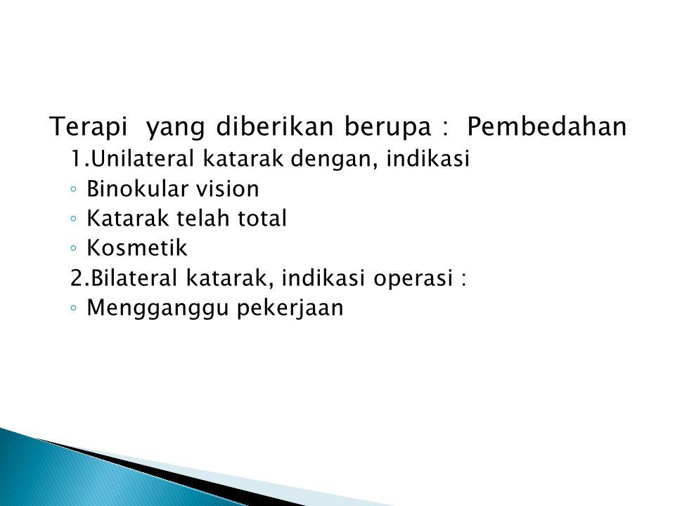 Terapi yang diberikan berupa : Pembedahan 1.Unilateral katarak dengan, indikasi ◦ Binokular vision ◦ Katarak telah total ◦ Kosmetik 2.Bilateral katara