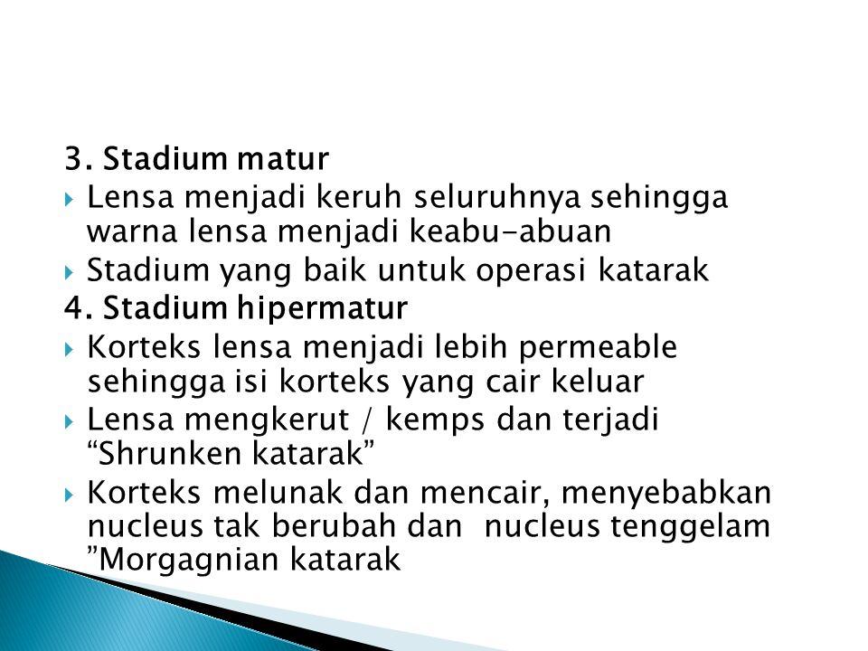 3. Stadium matur  Lensa menjadi keruh seluruhnya sehingga warna lensa menjadi keabu-abuan  Stadium yang baik untuk operasi katarak 4. Stadium hiperm