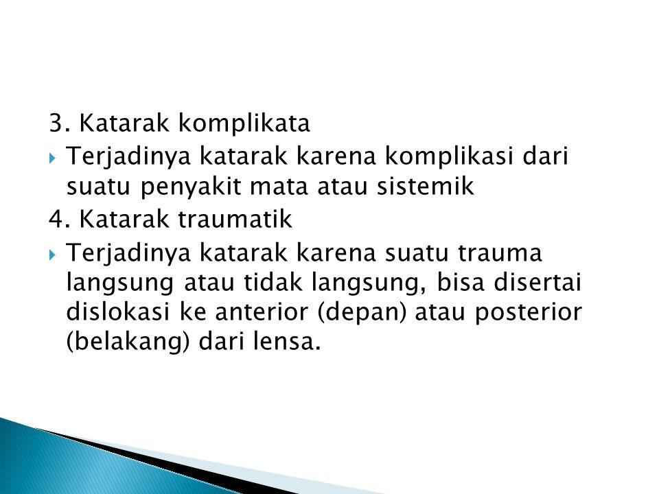 3. Katarak komplikata  Terjadinya katarak karena komplikasi dari suatu penyakit mata atau sistemik 4. Katarak traumatik  Terjadinya katarak karena s