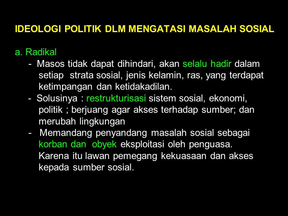 IDEOLOGI POLITIK DLM MENGATASI MASALAH SOSIAL a. Radikal - Masos tidak dapat dihindari, akan selalu hadir dalam setiap strata sosial, jenis kelamin, r