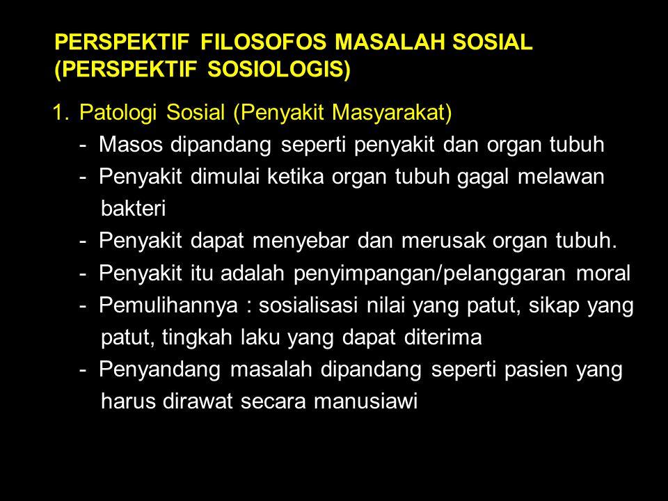 PERSPEKTIF FILOSOFOS MASALAH SOSIAL (PERSPEKTIF SOSIOLOGIS) 1.Patologi Sosial (Penyakit Masyarakat) - Masos dipandang seperti penyakit dan organ tubuh