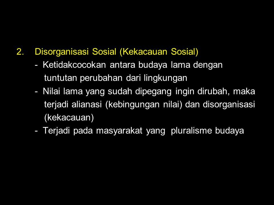 2.Disorganisasi Sosial (Kekacauan Sosial) - Ketidakcocokan antara budaya lama dengan tuntutan perubahan dari lingkungan - Nilai lama yang sudah dipega
